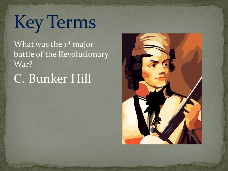 Key Terms What was the 1st major battle of the Revolutionary War C. Bunker Hill