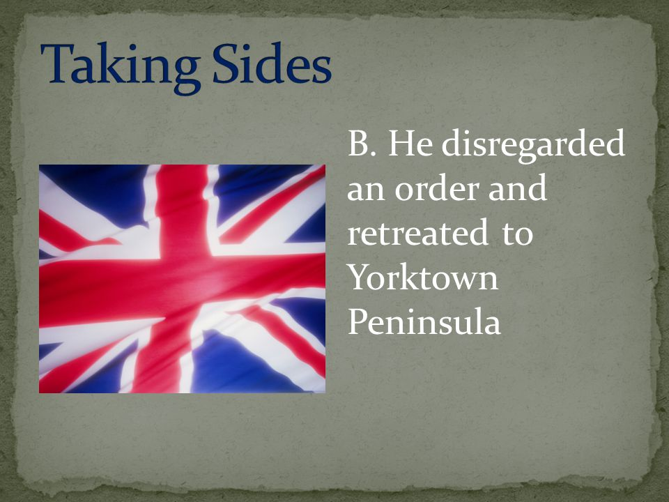 Taking Sides B. He disregarded an order and retreated to Yorktown Peninsula