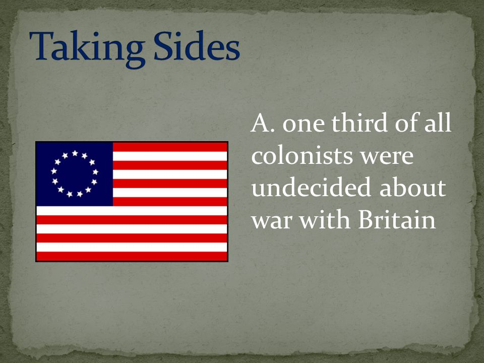Taking Sides A. one third of all colonists were undecided about war with Britain