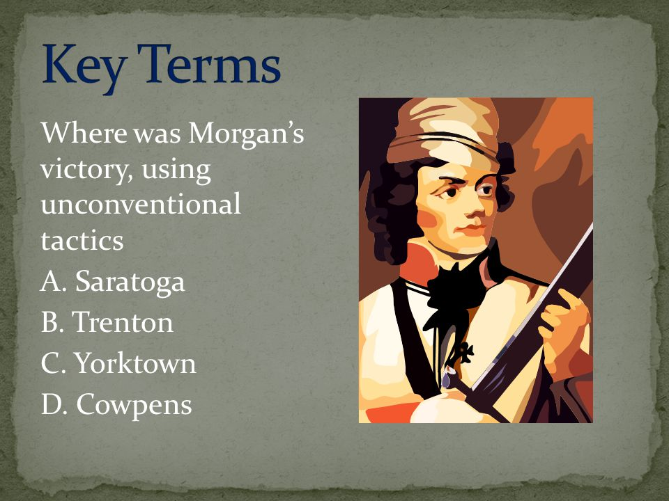 Key Terms Where was Morgan's victory, using unconventional tactics A.
