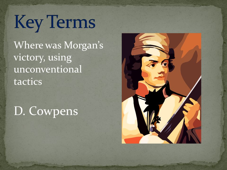 Key Terms Where was Morgan's victory, using unconventional tactics D. Cowpens