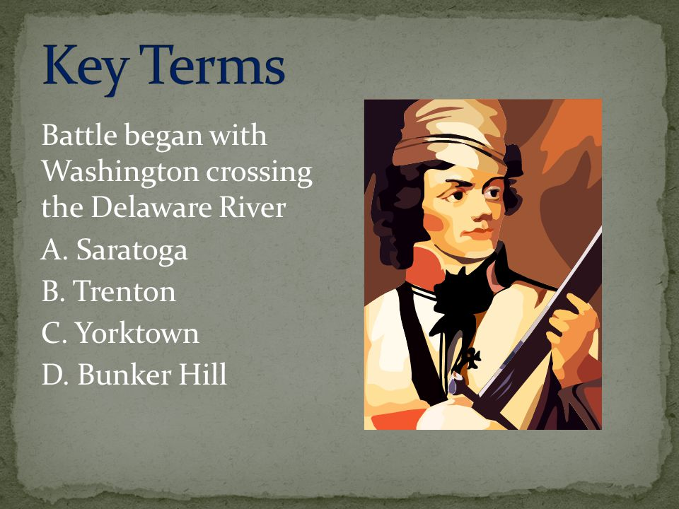Key Terms Battle began with Washington crossing the Delaware River A.