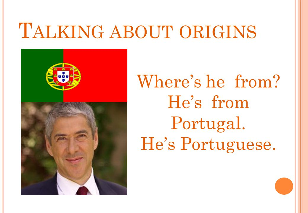 Talking about origins Where's he from He's from Portugal.