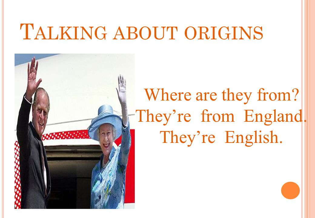 Talking about origins Where are they from They're from England.