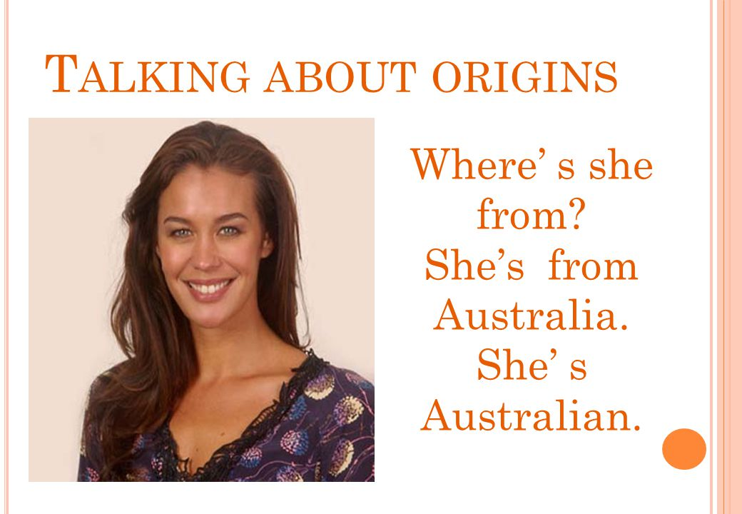 Talking about origins Where' s she from She's from Australia.