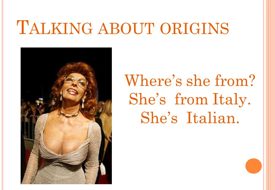 Talking about origins Where's she from She's from Italy.