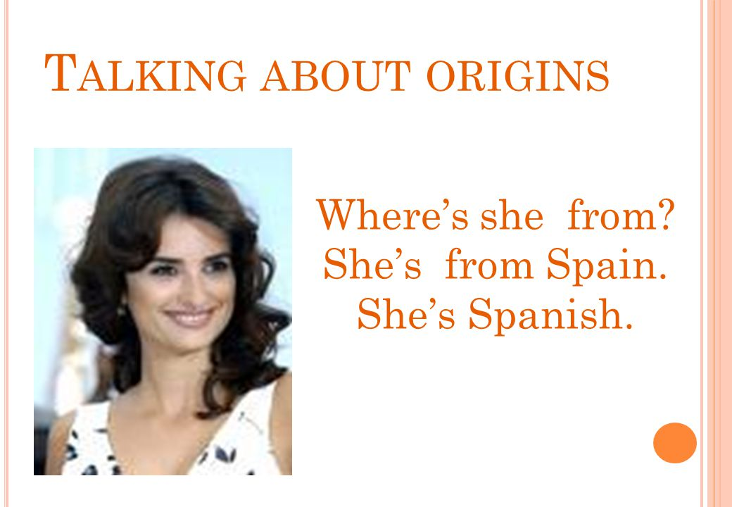 Talking about origins Where's she from She's from Spain.