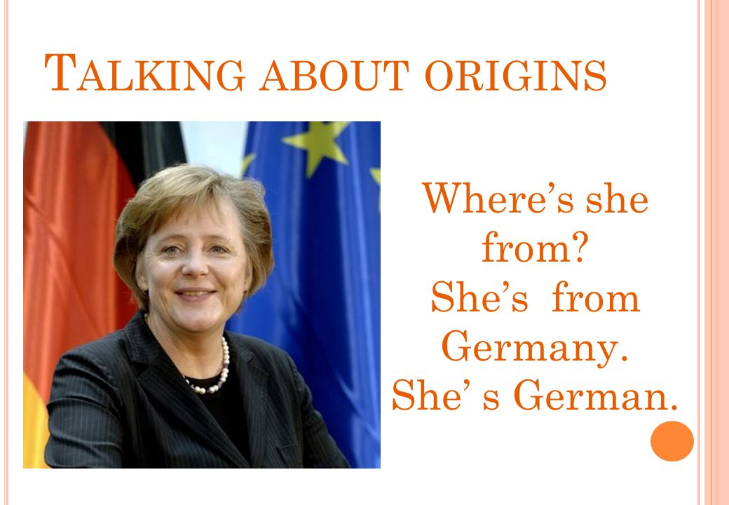 Talking about origins Where's she from She's from Germany.