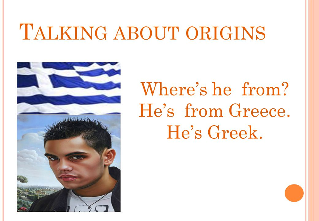 Talking about origins Where's he from He's from Greece. He's Greek.
