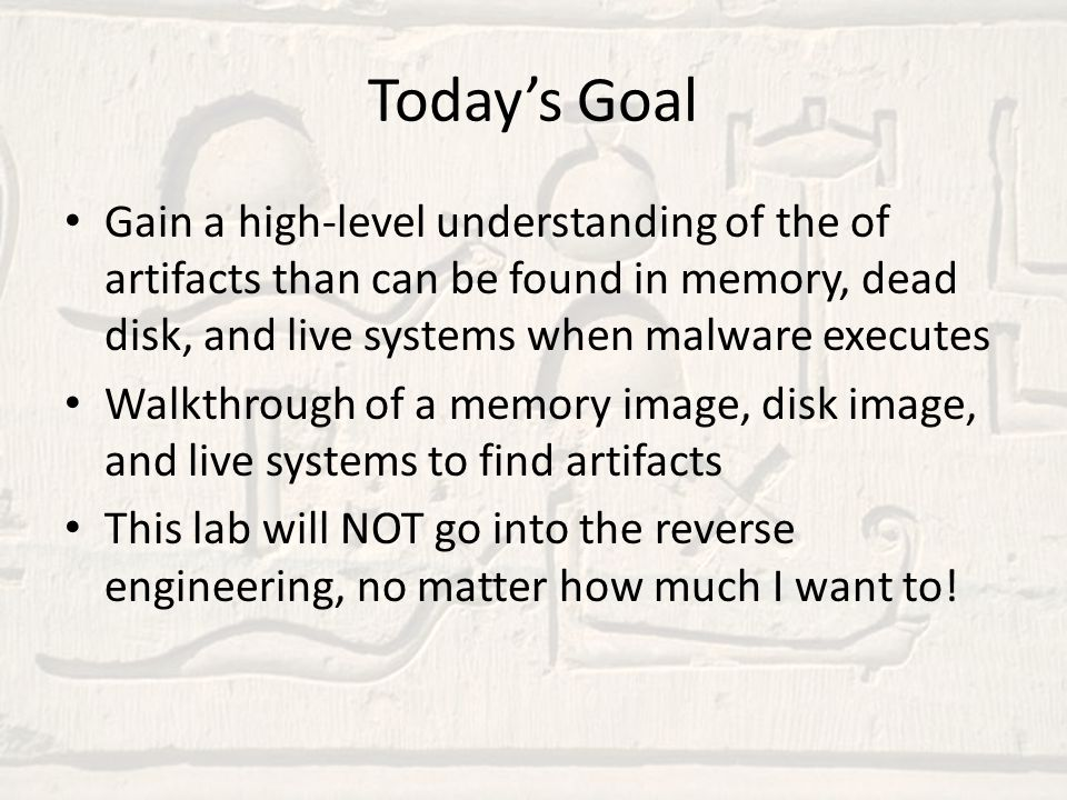 Today's Goal Gain a high-level understanding of the of artifacts than can be found in memory, dead disk, and live systems when malware executes.