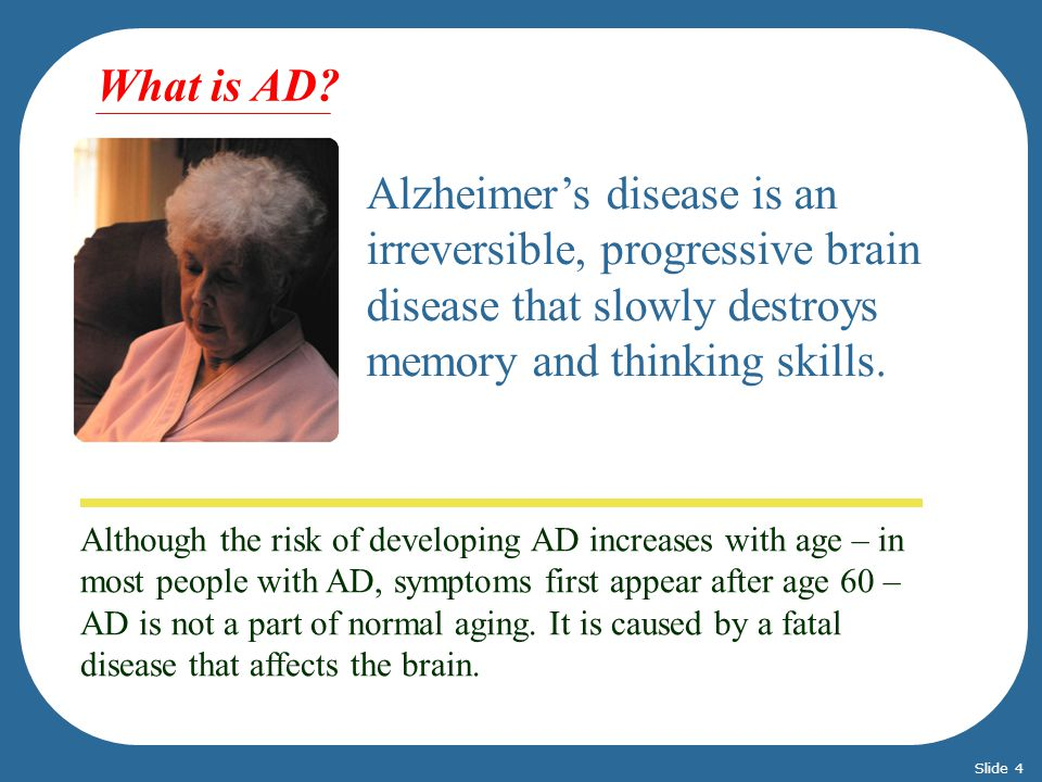 What is AD Alzheimer's disease is an irreversible, progressive brain disease that slowly destroys memory and thinking skills.