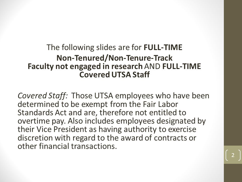 The following slides are for FULL-TIME Non-Tenured/Non-Tenure-Track Faculty not engaged in research AND FULL-TIME Covered UTSA Staff Covered Staff: Those UTSA employees who have been determined to be exempt from the Fair Labor Standards Act and are, therefore not entitled to overtime pay.