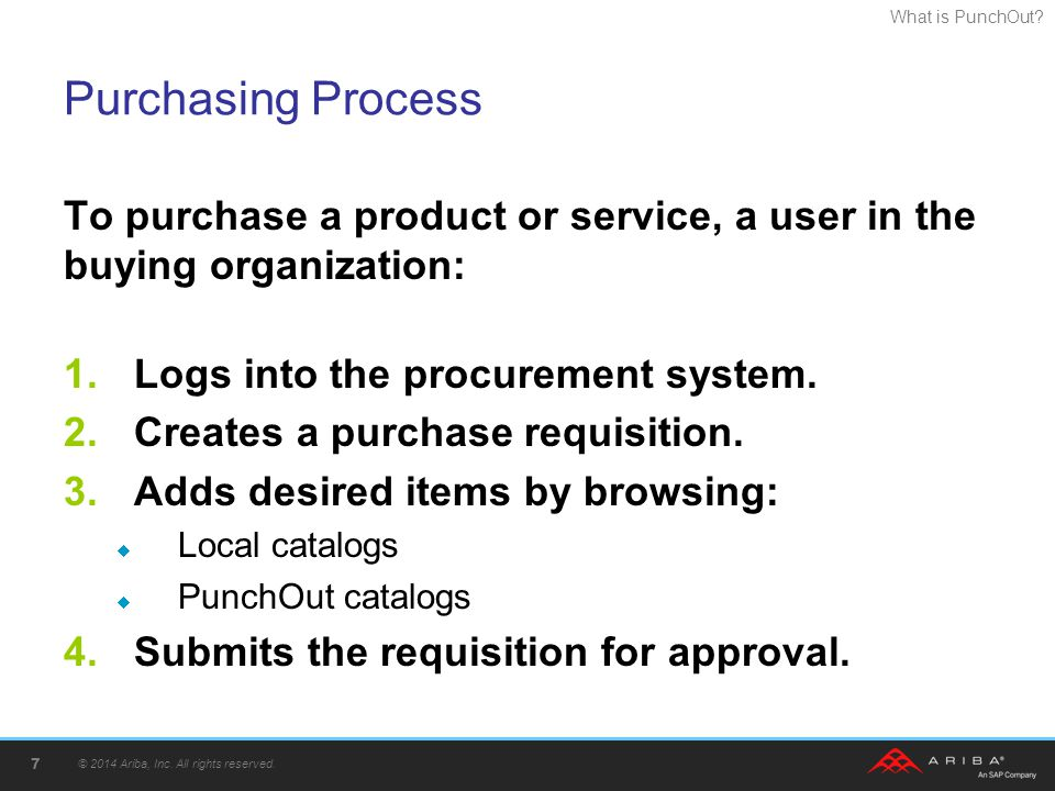 Purchasing Process To purchase a product or service, a user in the buying organization: Logs into the procurement system.