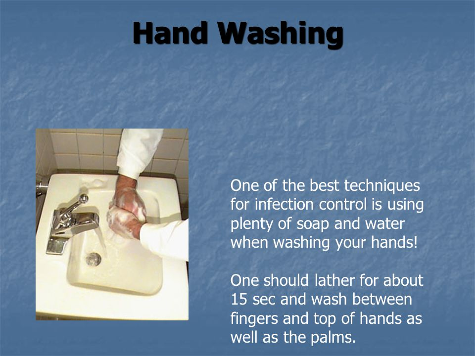 Hand Washing One of the best techniques for infection control is using plenty of soap and water when washing your hands!