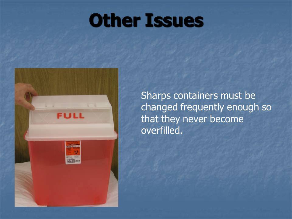 Other Issues Sharps containers must be changed frequently enough so that they never become overfilled.