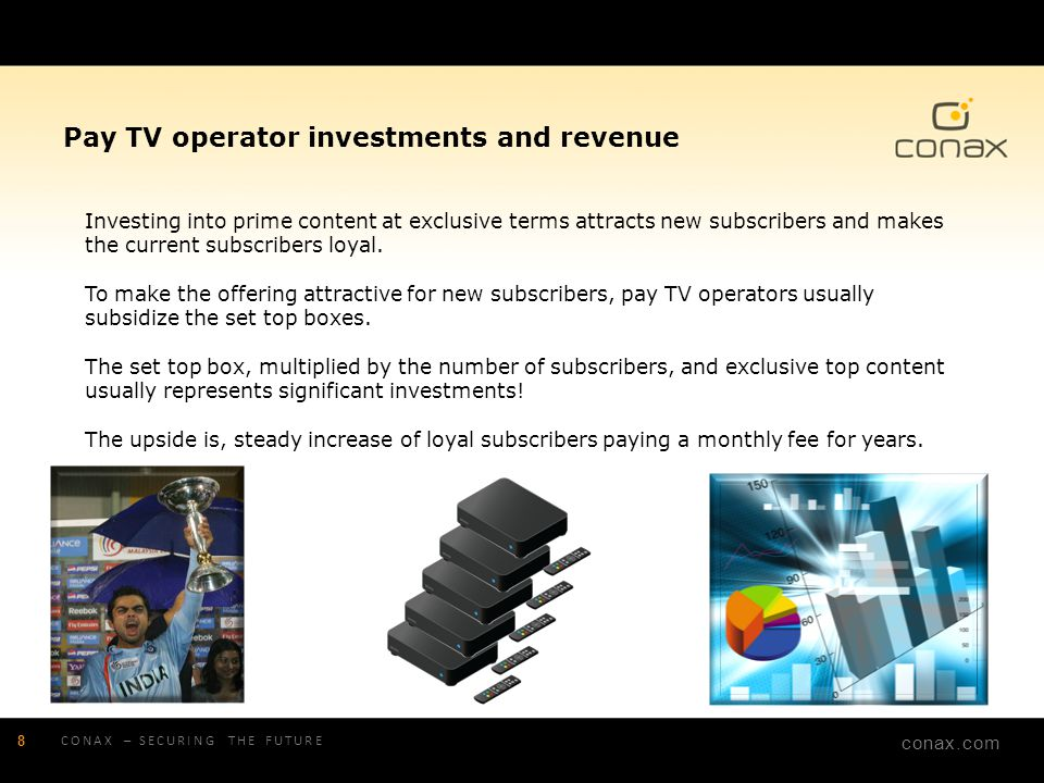 Pay TV operator investments and revenue Investing into prime content at exclusive terms attracts new subscribers and makes the current subscribers loyal. To make the offering attractive for new subscribers, pay TV operators usually subsidize the set top boxes. The set top box, multiplied by the number of subscribers, and exclusive top content usually represents significant investments! The upside is, steady increase of loyal subscribers paying a monthly fee for years.