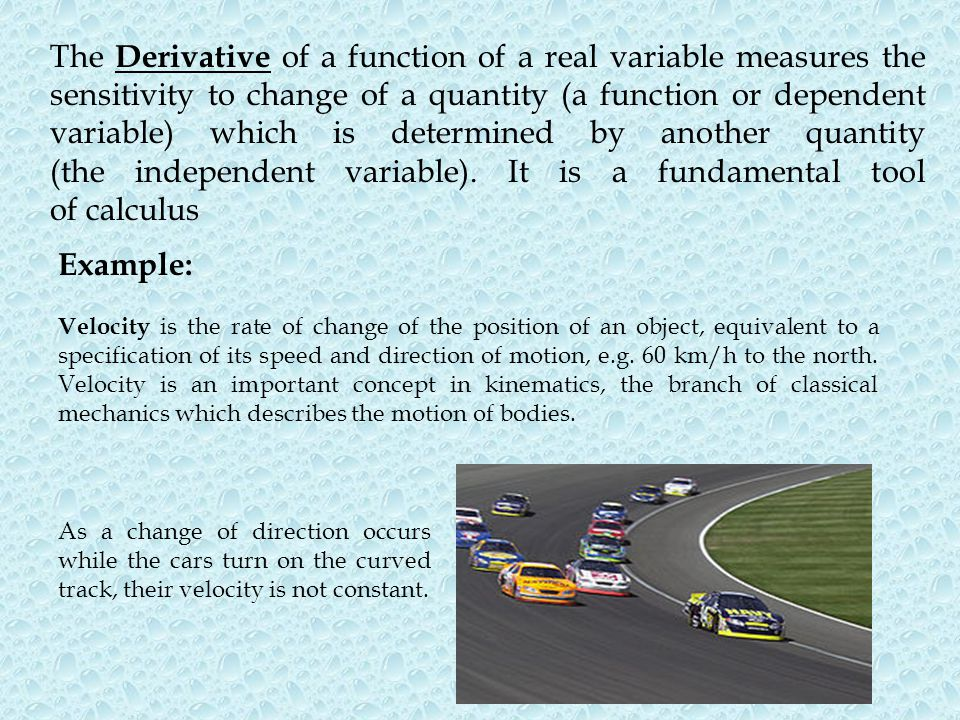 The Derivative of a function of a real variable measures the sensitivity to change of a quantity (a function or dependent variable) which is determined by another quantity (the independent variable). It is a fundamental tool of calculus