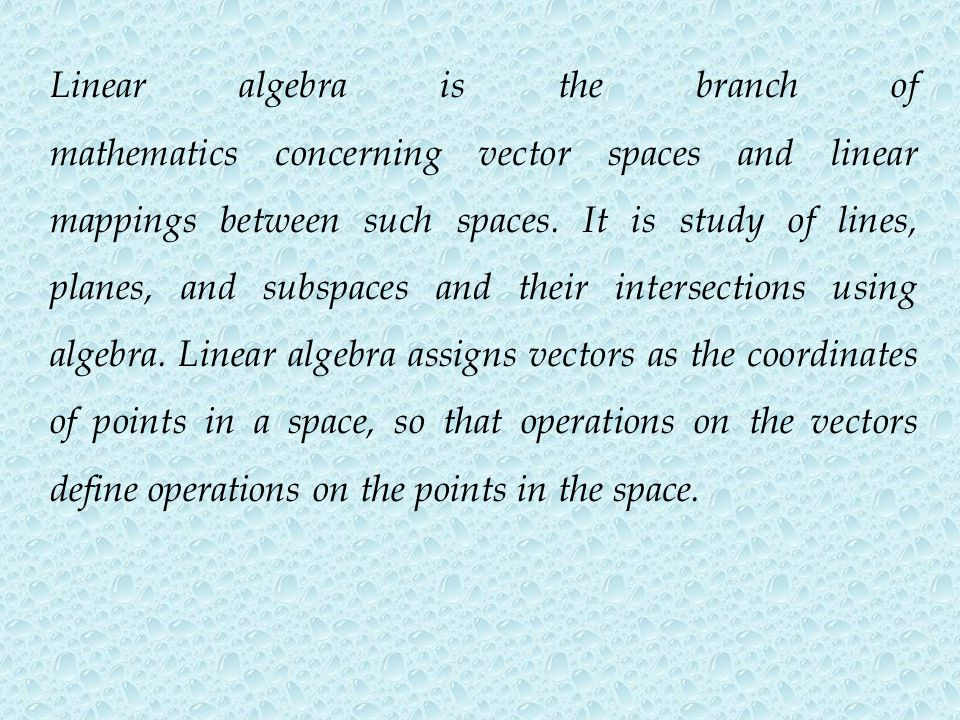 Linear algebra is the branch of mathematics concerning vector spaces and linear mappings between such spaces. It is study of lines, planes, and subspaces and their intersections using algebra. Linear algebra assigns vectors as the coordinates of points in a space, so that operations on the vectors define operations on the points in the space.