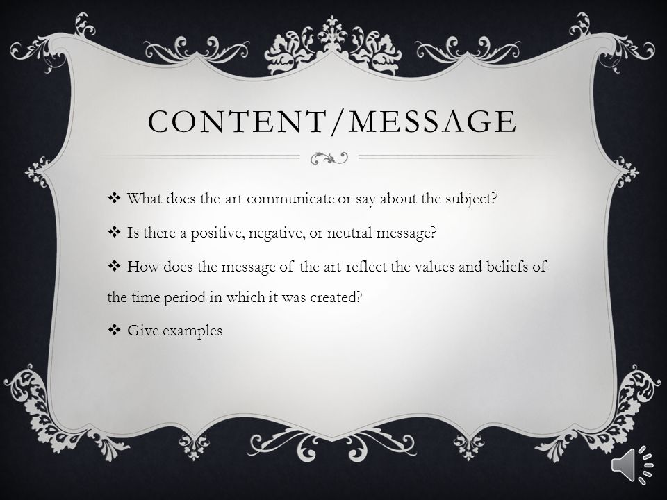 Content/Message What does the art communicate or say about the subject Is there a positive, negative, or neutral message