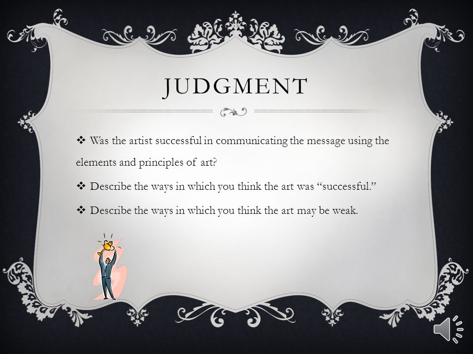 Judgment Was the artist successful in communicating the message using the elements and principles of art