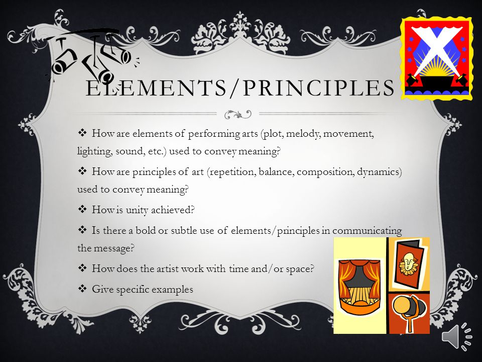 Elements/Principles How are elements of performing arts (plot, melody, movement, lighting, sound, etc.) used to convey meaning