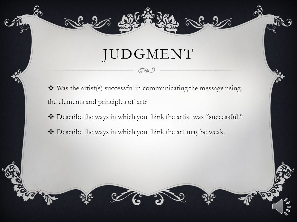 Judgment Was the artist(s) successful in communicating the message using the elements and principles of art