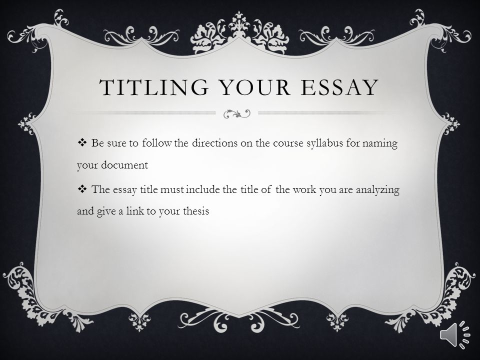 Titling Your Essay Be sure to follow the directions on the course syllabus for naming your document.