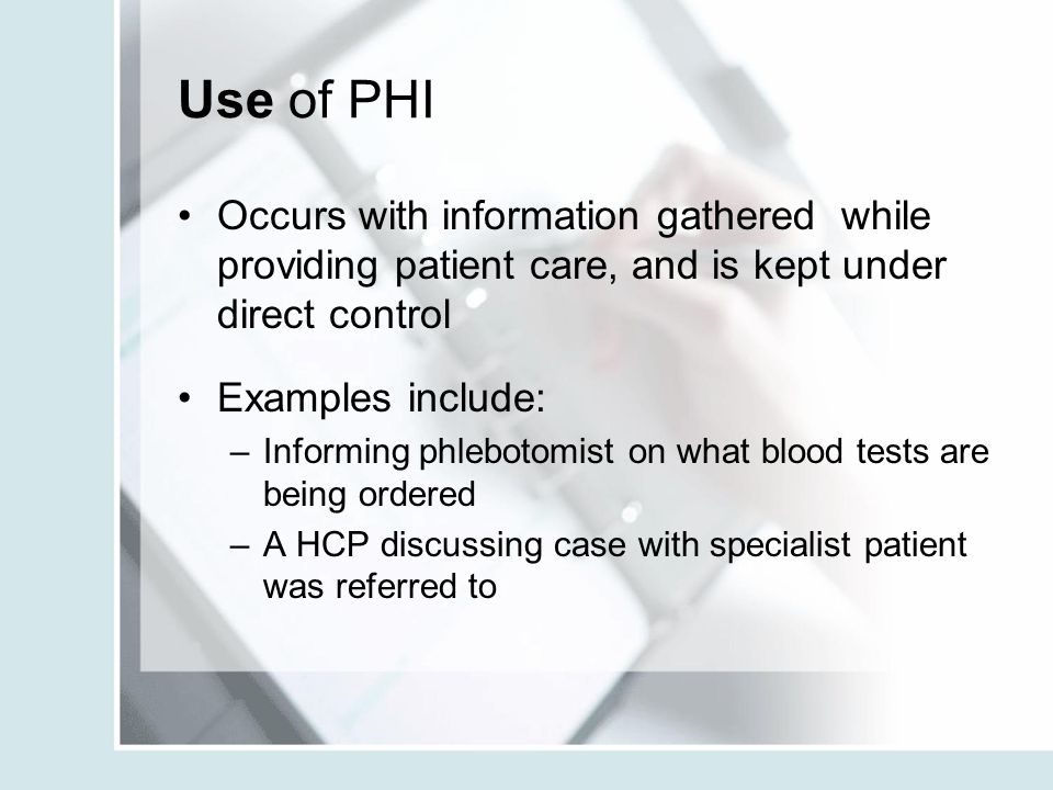 Use of PHI Occurs with information gathered while providing patient care, and is kept under direct control.