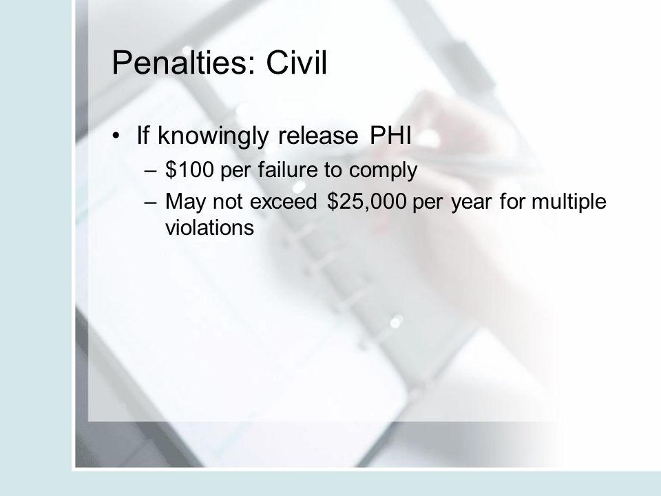 Penalties: Civil If knowingly release PHI $100 per failure to comply
