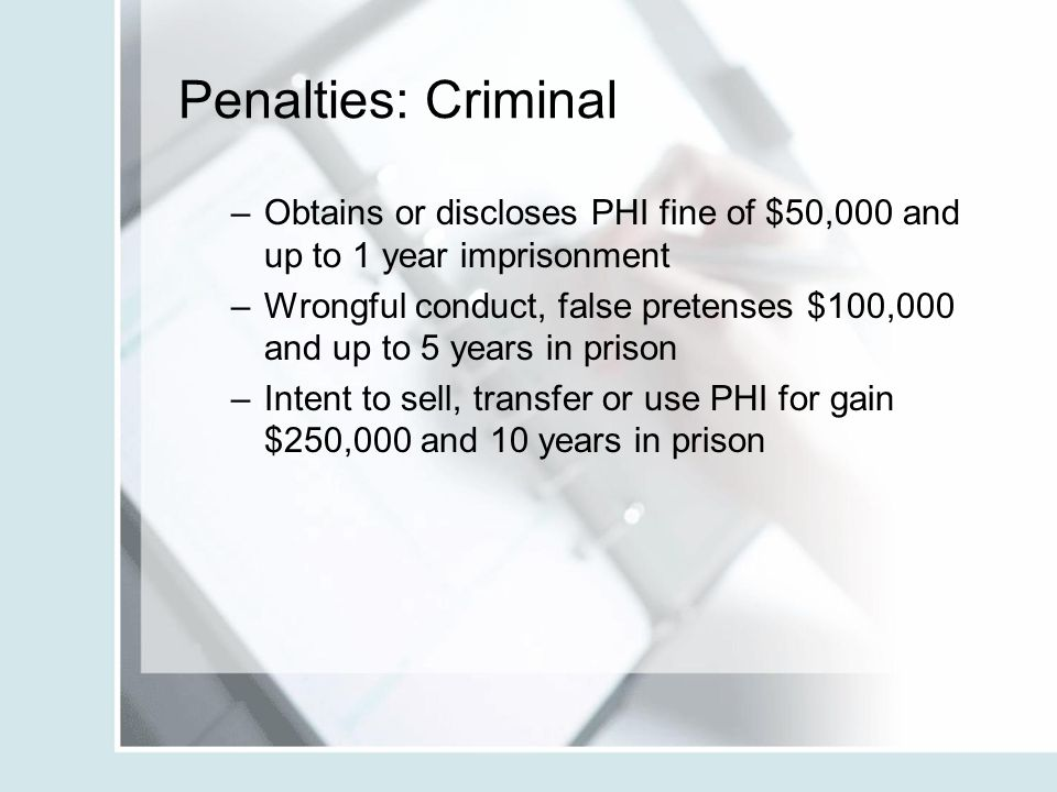 Penalties: Criminal Obtains or discloses PHI fine of $50,000 and up to 1 year imprisonment.