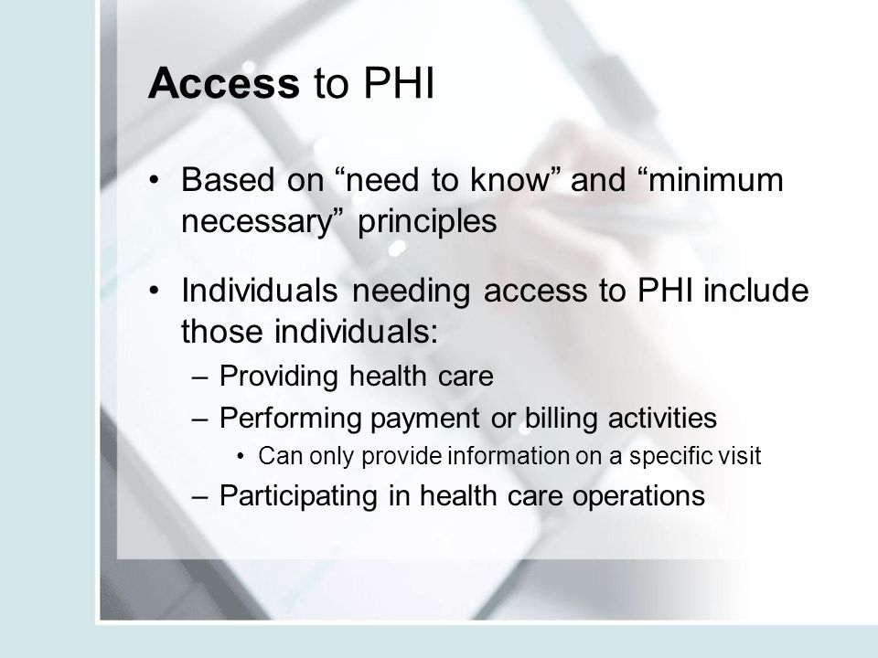 Access to PHI Based on need to know and minimum necessary principles. Individuals needing access to PHI include those individuals: