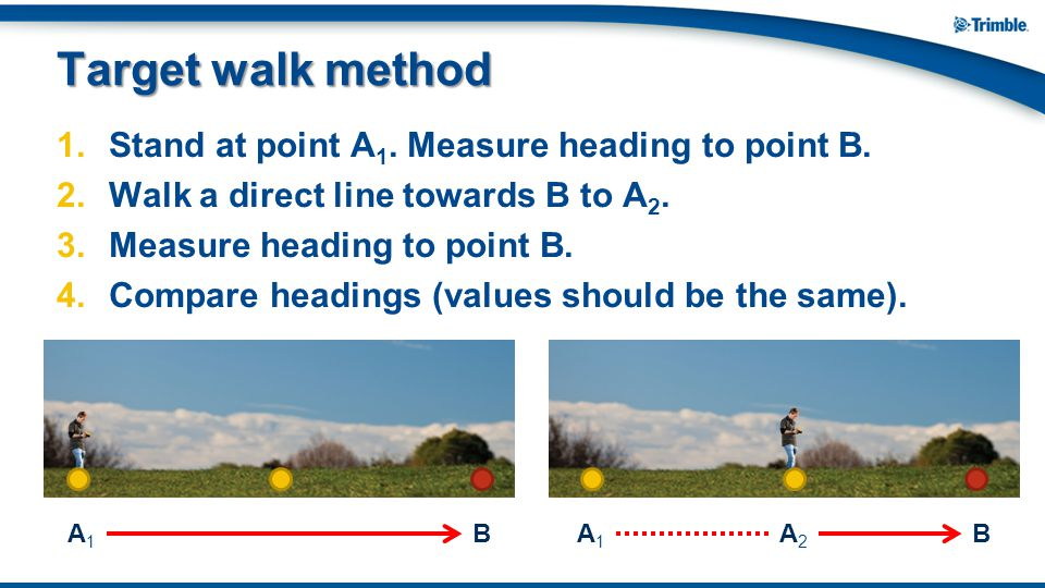 Target walk method Stand at point A1. Measure heading to point B.