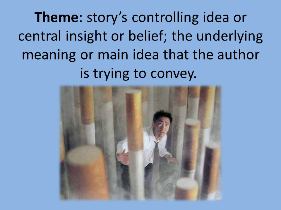 Theme: story's controlling idea or central insight or belief; the underlying meaning or main idea that the author is trying to convey.