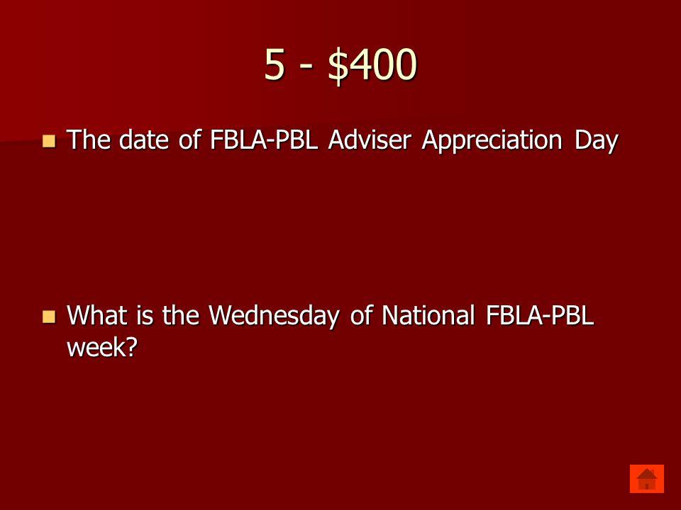 5 - $400 The date of FBLA-PBL Adviser Appreciation Day