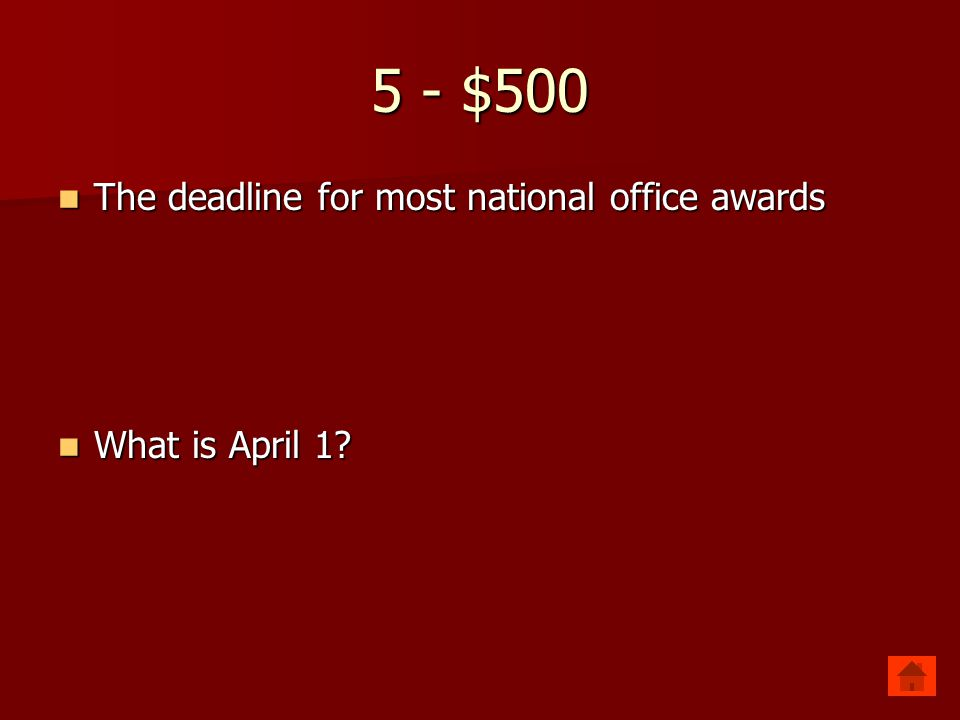 5 - $500 The deadline for most national office awards What is April 1