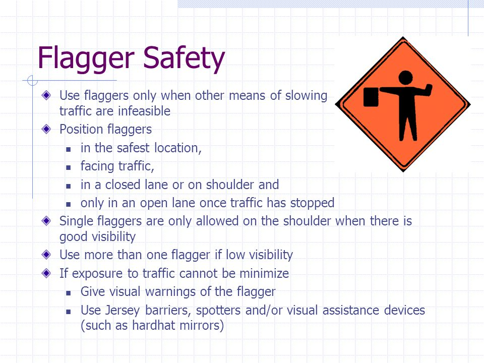 Flagger Safety Use flaggers only when other means of slowing traffic are infeasible.