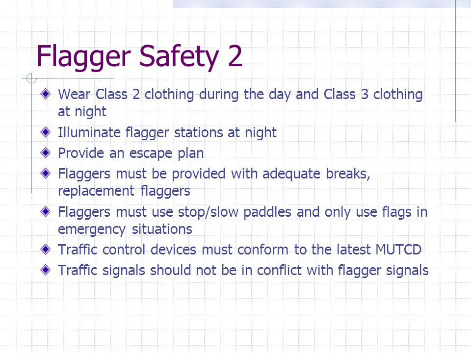 Flagger Safety 2 Wear Class 2 clothing during the day and Class 3 clothing at night. Illuminate flagger stations at night.