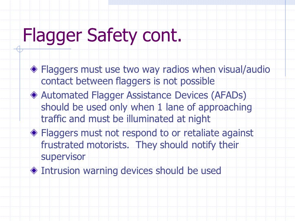 Flagger Safety cont. Flaggers must use two way radios when visual/audio contact between flaggers is not possible.