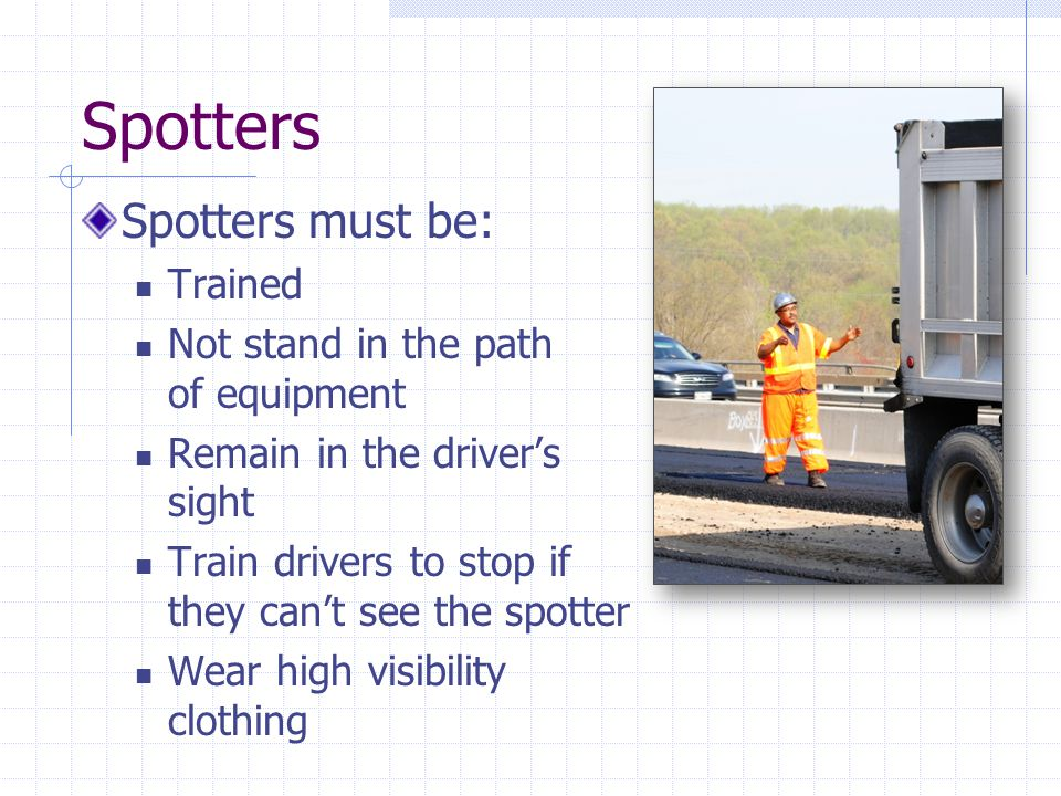 Spotters Spotters must be: Trained Not stand in the path of equipment