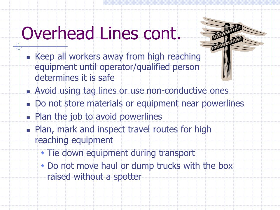 Overhead Lines cont. Keep all workers away from high reaching equipment until operator/qualified person determines it is safe.