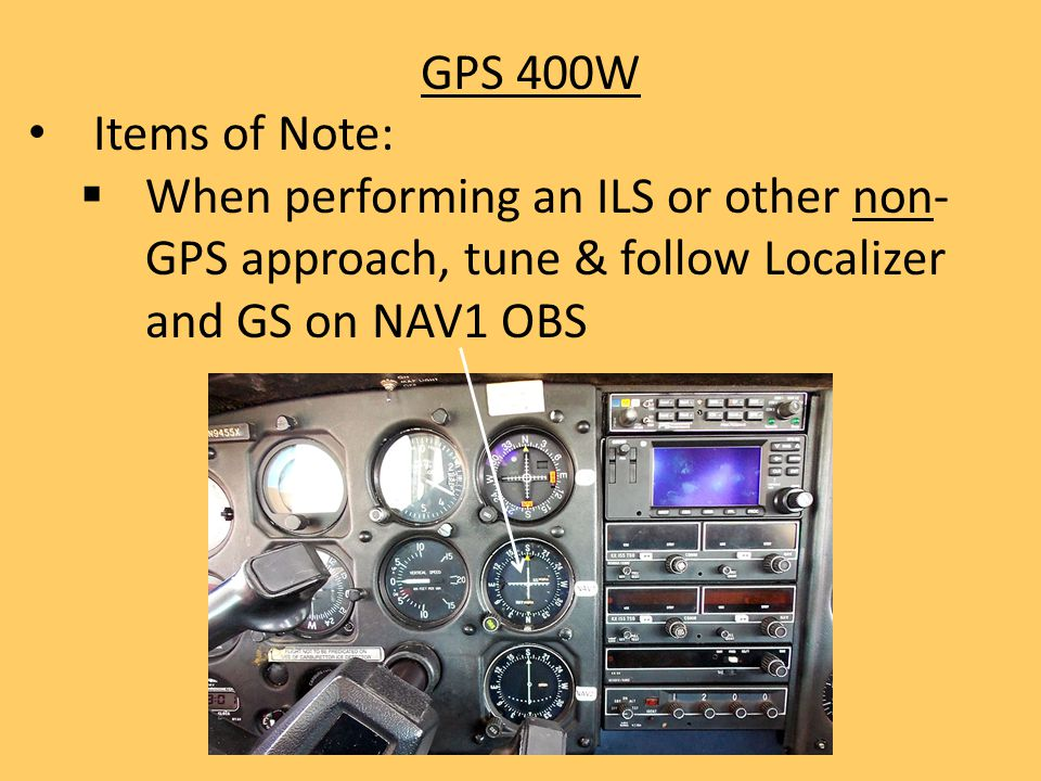GPS 400W Items of Note: When performing an ILS or other non-GPS approach, tune & follow Localizer and GS on NAV1 OBS.