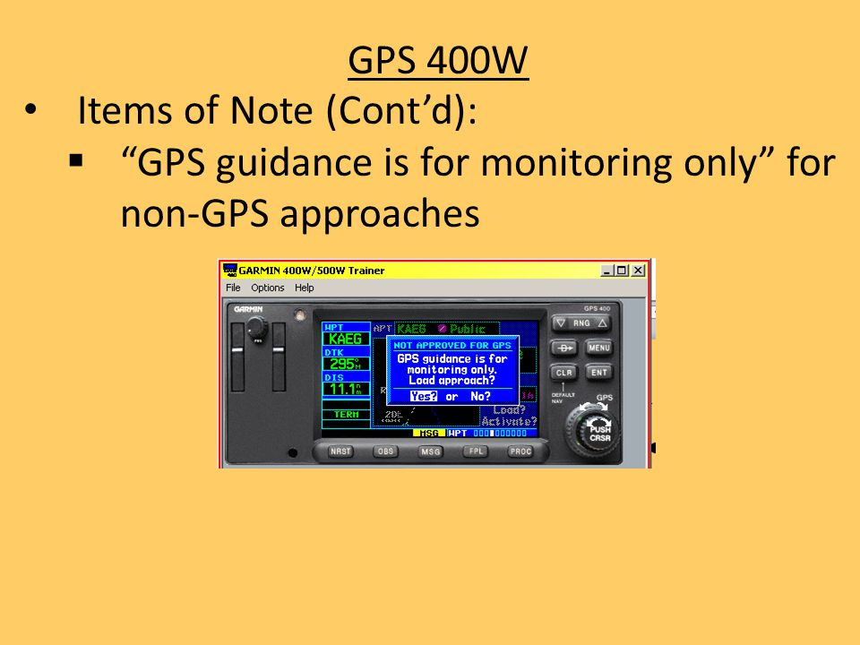 GPS 400W Items of Note (Cont'd): GPS guidance is for monitoring only for non-GPS approaches