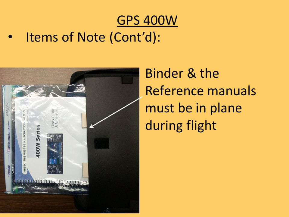 GPS 400W Items of Note (Cont'd): Binder & the Reference manuals must be in plane during flight