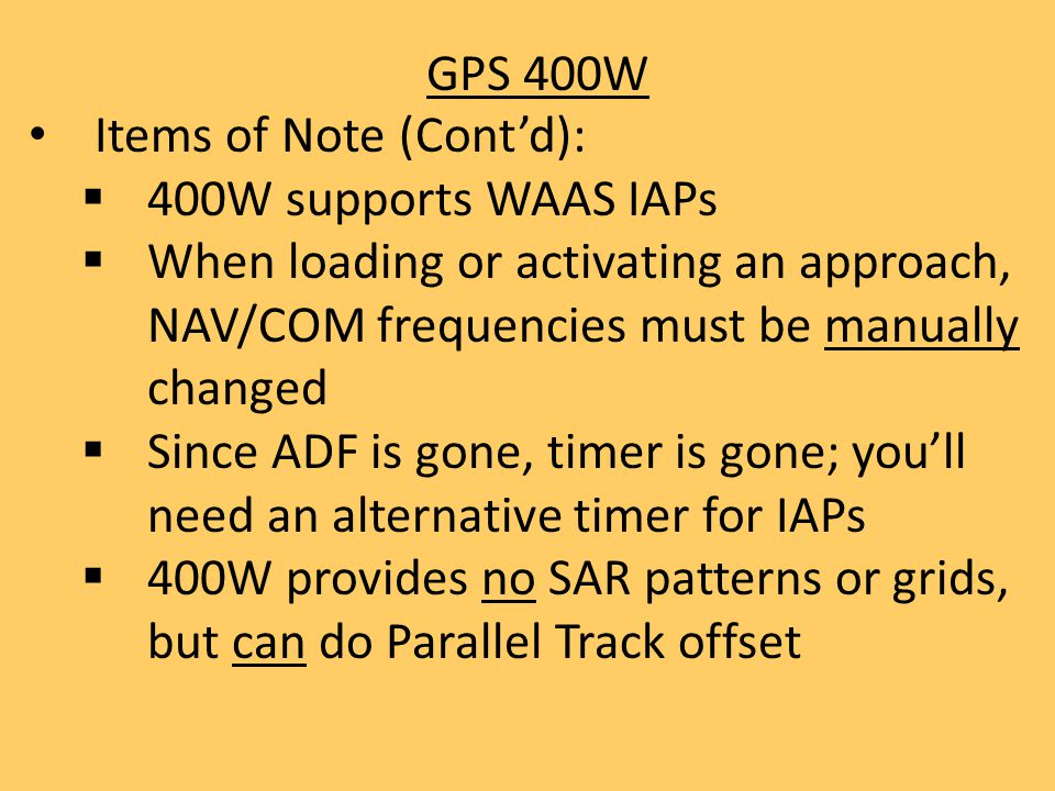 GPS 400W Items of Note (Cont'd): 400W supports WAAS IAPs. When loading or activating an approach, NAV/COM frequencies must be manually changed.