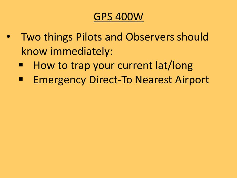 GPS 400W Two things Pilots and Observers should know immediately: How to trap your current lat/long.