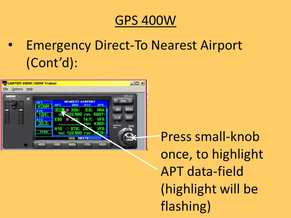 GPS 400W Emergency Direct-To Nearest Airport (Cont'd): Press small-knob once, to highlight APT data-field (highlight will be flashing)