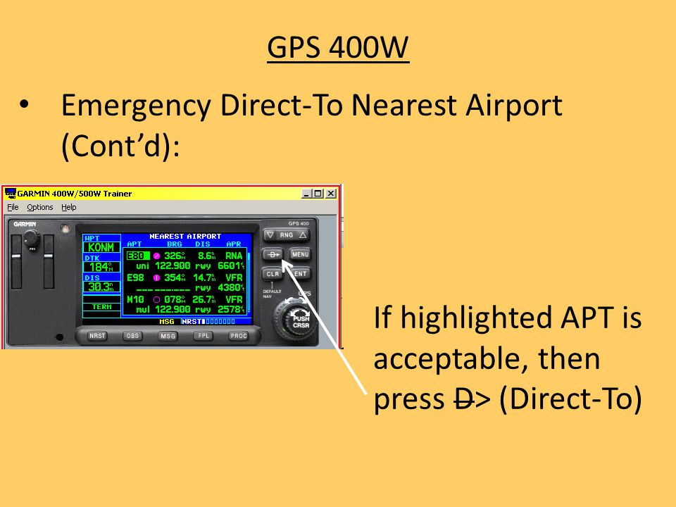 GPS 400W Emergency Direct-To Nearest Airport (Cont'd): If highlighted APT is acceptable, then press D> (Direct-To)