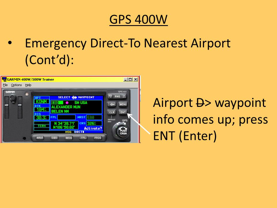 GPS 400W Emergency Direct-To Nearest Airport (Cont'd): Airport D> waypoint info comes up; press ENT (Enter)