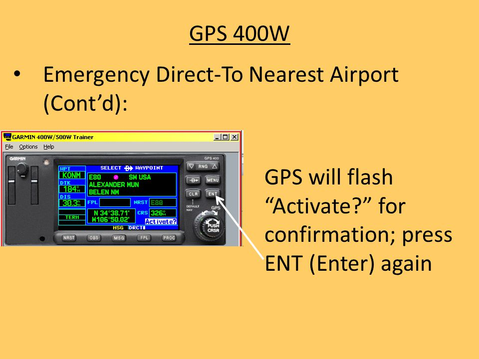 GPS 400W Emergency Direct-To Nearest Airport (Cont'd): GPS will flash Activate for confirmation; press ENT (Enter) again.