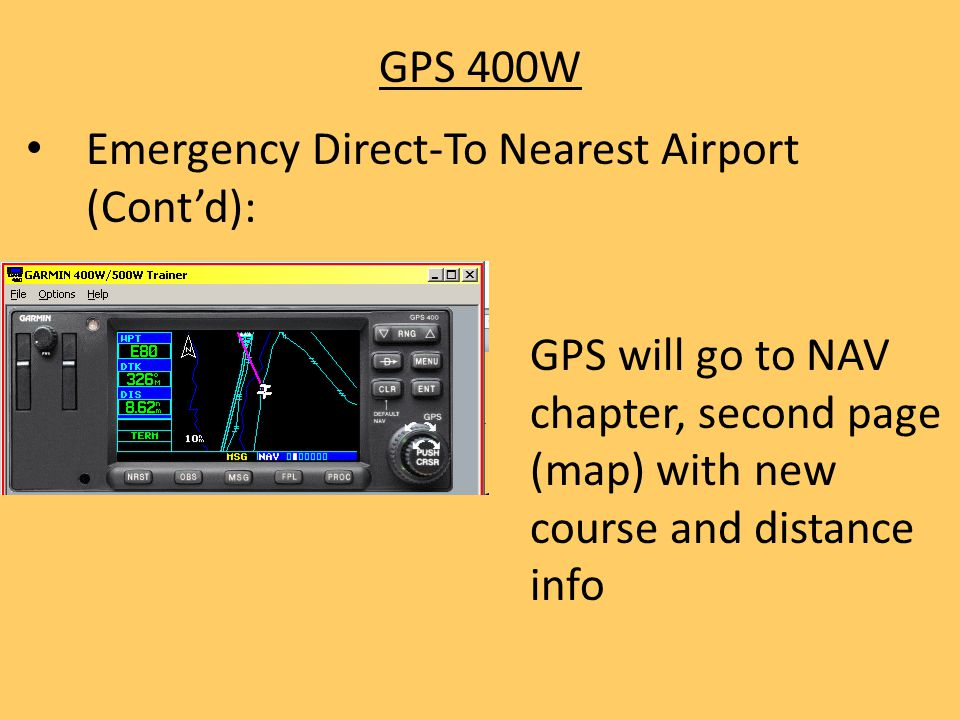 GPS 400W Emergency Direct-To Nearest Airport (Cont'd): GPS will go to NAV chapter, second page (map) with new course and distance info.